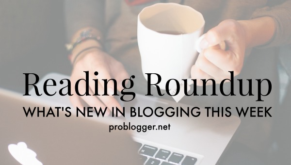 Reading-Roundup-Whats-new-in-blogging-this-week-ProBlogger.net_.jpg